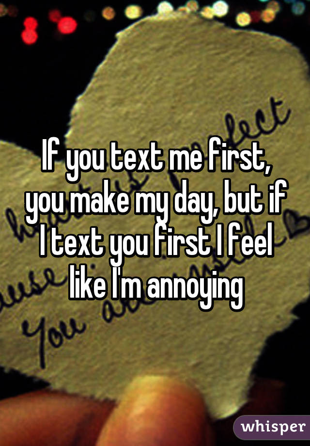 If You Text Me First You Make My Day But If I Text You First I
