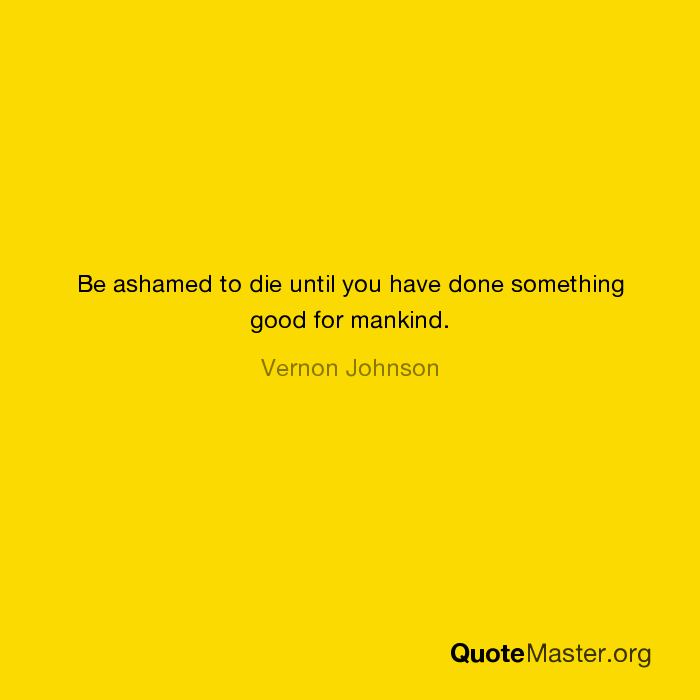 Be Ashamed To Die Until You Have Done Something Good For Mankind