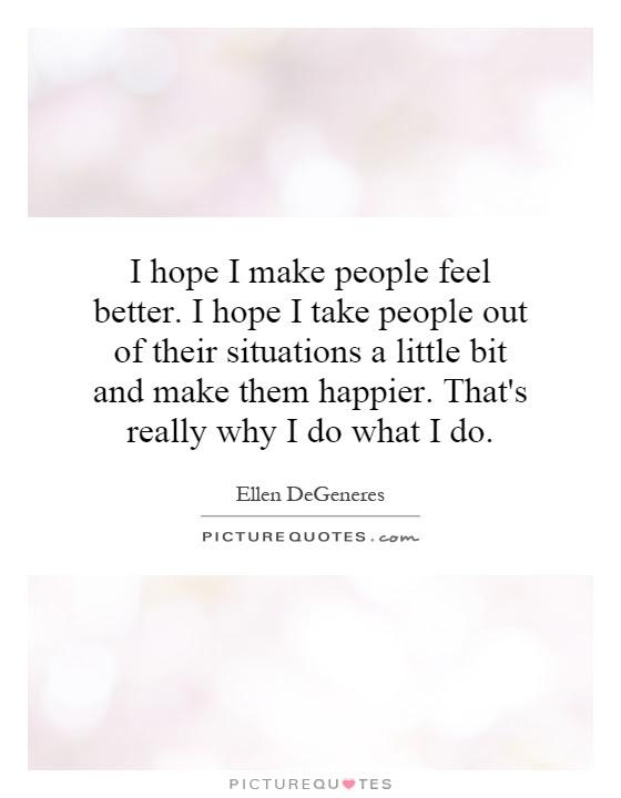 I Hope I Make People Feel Better I Hope I Take People Out Of