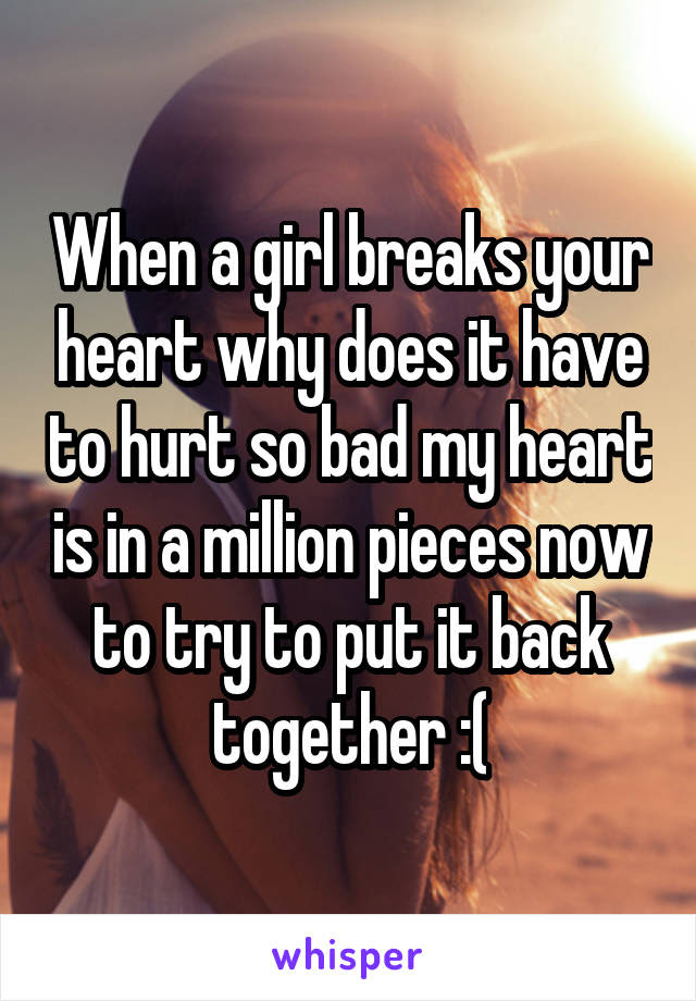 When A Girl Breaks Your Heart Why Does It Have To Hurt So Bad My Heart