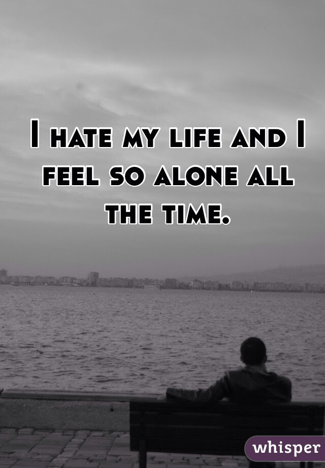 I Hate My Life And I Feel So Alone All The Time