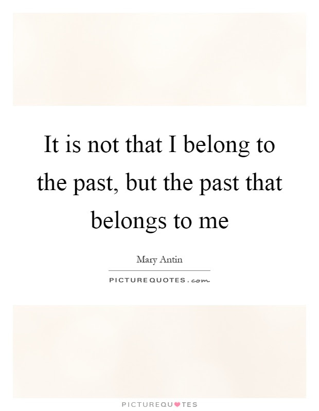 It Is Not That I Belong To The Past But The Past That Belongs