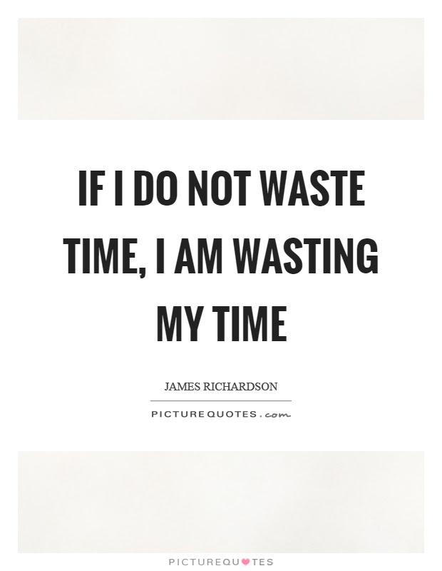 If I Do Not Waste Time I Am Wasting My Time Picture Quotes