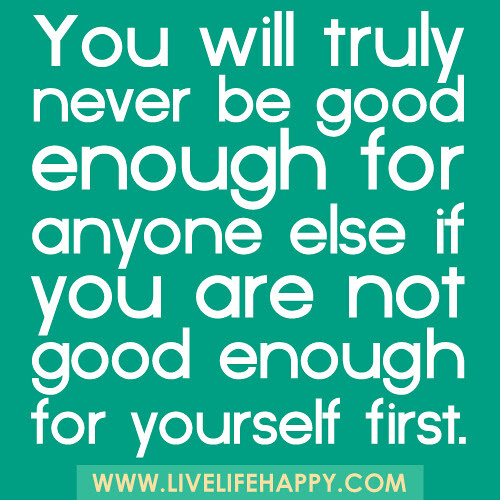 You Will Never Be Good Enough Live Life Happy