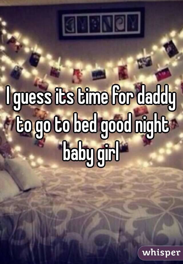 I Guess Its Time For Daddy To Go To Bed Good Night Baby Girl
