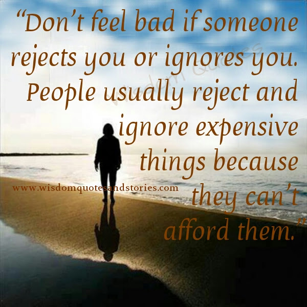 Dont Feel Bad If Someone Rejects You Or Ignore You Wisdom Quotes