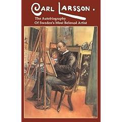 Carl Larsson: The  Autobiography of Sweden's Beloved Artist