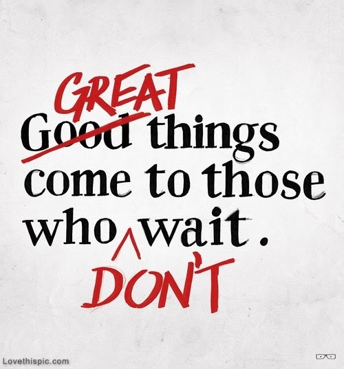 Great Things Come To Those Who Dont Wait Pictures Photos And