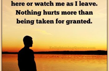 Nothing Hurts More Than Being Taken For Granted Enlightening Quotes