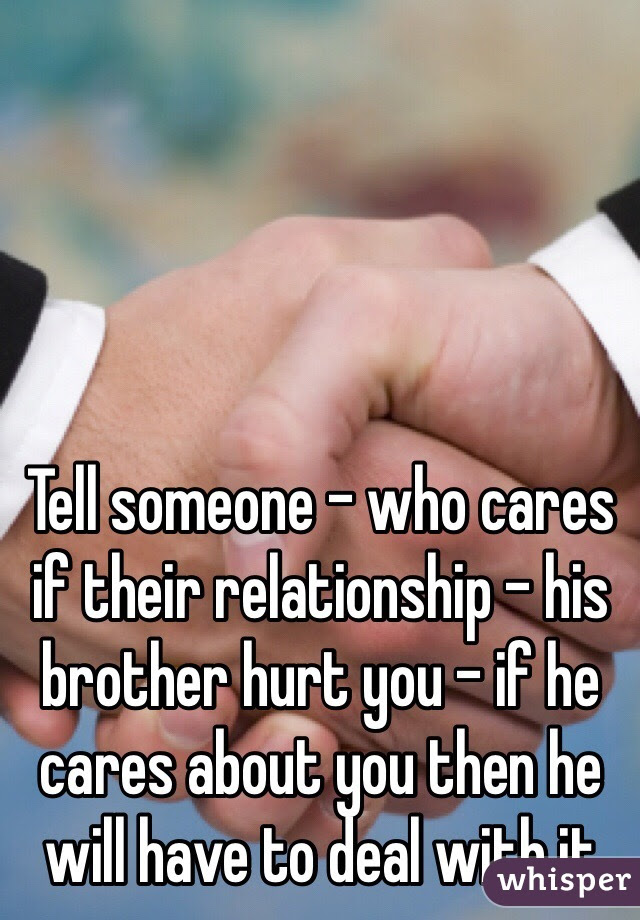 Tell Someone Who Cares If Their Relationship His Brother Hurt