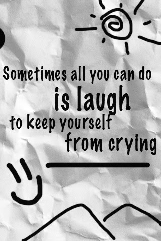 Sometimes All You Can Do Is Laugh To Keep Yourself From Crying