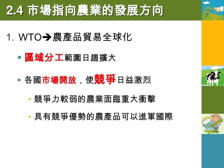 2.4 市場指向農業的發展方向 2. 全球化下的臺灣農業(2002年加入WTO)   衝擊:市場開放,保護措施不再競爭力低    的傳統農業面臨轉作    優勢:精緻農業具有競爭力(良質米、 茶葉    _______    、水果和園藝...