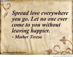 Spread Love Everywhere You Go Let No One Ever Come To You Without