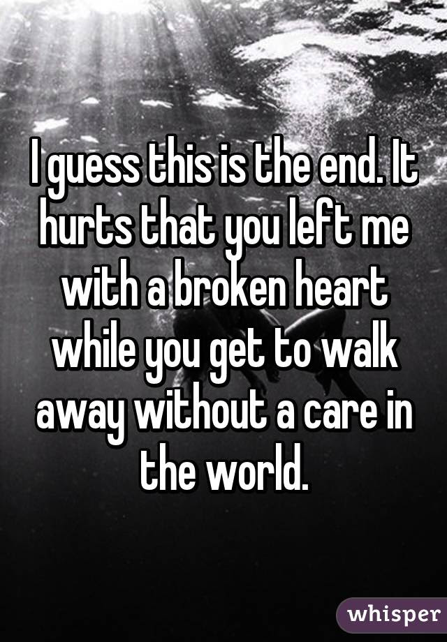 I Guess This Is The End It Hurts That You Left Me With A Broken Heart