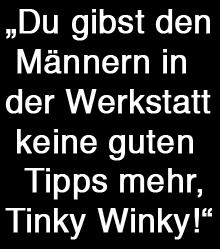 Tinky Winkys Tuningtipps sind nicht willkommen