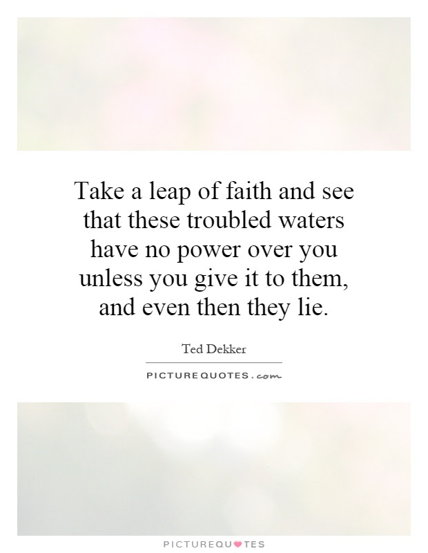 Take A Leap Of Faith And See That These Troubled Waters Have No