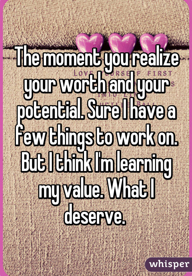 The Moment You Realize Your Worth And Your Potential Sure I Have A