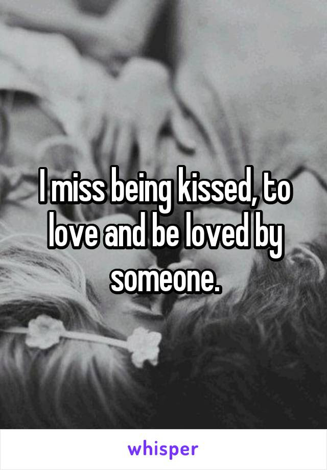 I Miss Being Kissed To Love And Be Loved By Someone