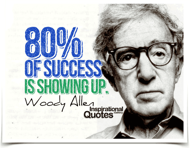 Eighty percent of success is showing up