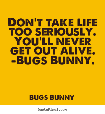 Dont Take Life Too Seriously Youll Never Bugs Bunny Top Life
