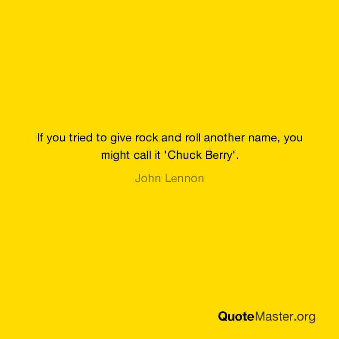 If You Tried To Give Rock And Roll Another Name You Might Call It