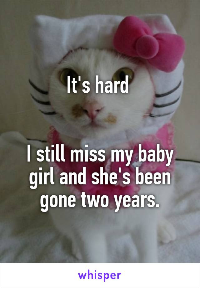 Its Hard I Still Miss My Baby Girl And Shes Been Gone Two Years