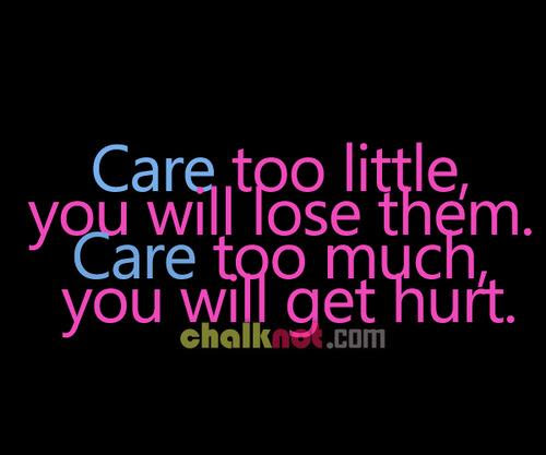 Care Too Little You Will Lose Them Care Too Much You Will Get Hurt