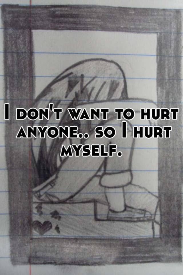 I Dont Want To Hurt Anyone So I Hurt Myself
