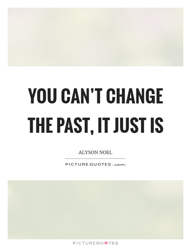 You Cant Change The Past Quotes Sayings You Cant Change The