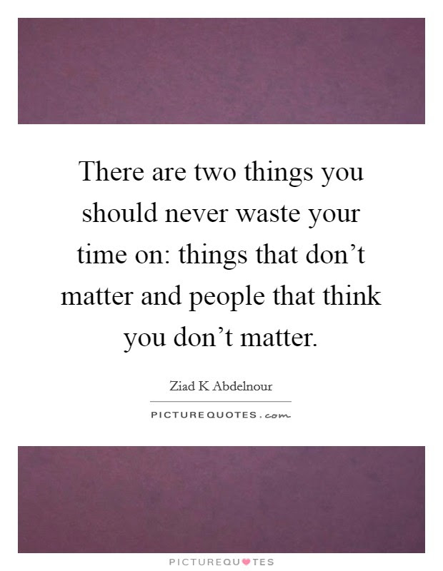 There Are Two Things You Should Never Waste Your Time On Things