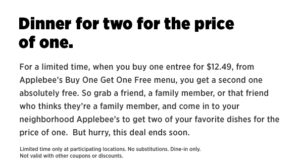 Dinner for two for the price of one.    For a limited time, when you buy one entree for $12.49, from Applebee's Buy One Get One Free menu, you get a second one absolutely free. So grab a friend, a family member, or that friend who thinks they're a family member, and come in to your neighborhood Applebee's to get two of your favorite dishes for the price of one. But hurry, this deal ends soon.   Limited time only at participating locations. No substitutions. Dine-in only. Not valid with other coupons or discounts.