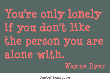 You Re Only Lonely If You Don T Like The Person You Wayne Dyer