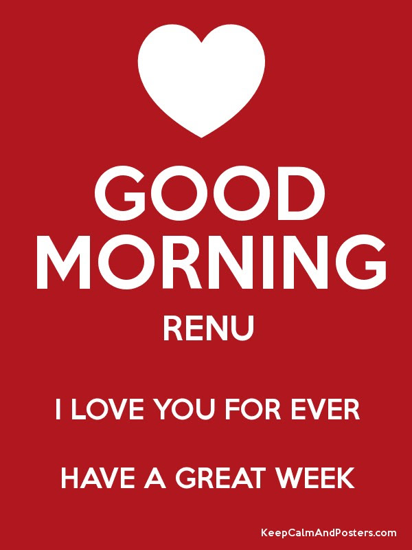 Good Morning Renu I Love You For Ever Have A Great Week Keep Calm