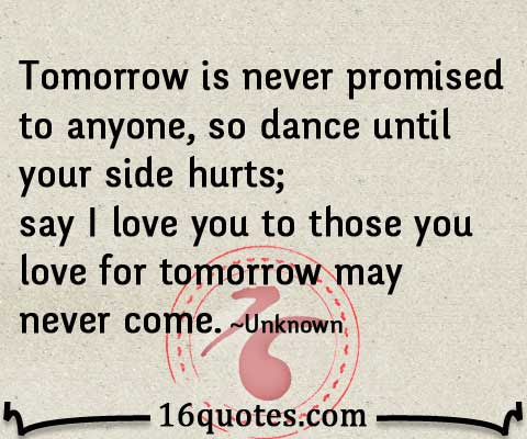 Say I Love You To Those You Love For Tomorrow May Never Come