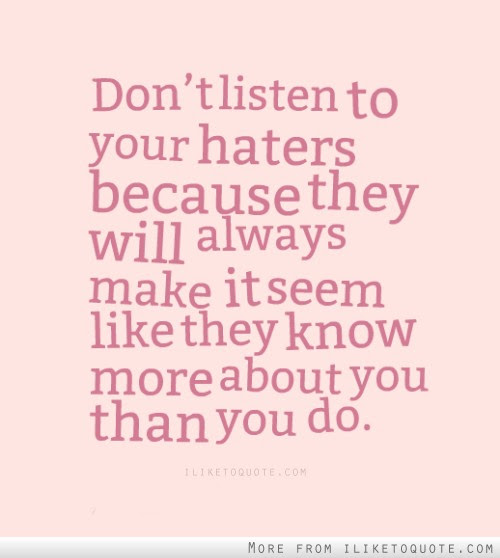 Dont Listen To Your Haters Because They Will Always Make It Seem