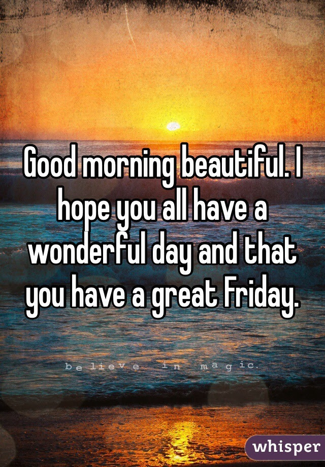 Good Morning Beautiful I Hope You All Have A Wonderful Day And That