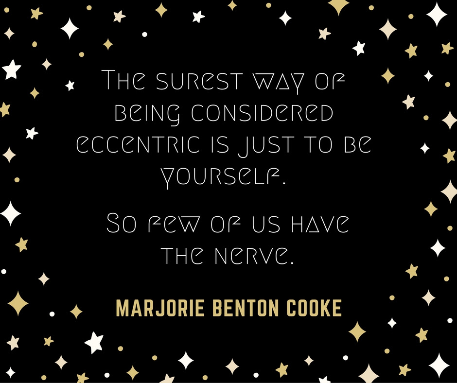 The surest way of being considered eccentric is just to be yourself. So few of us have the nerve.