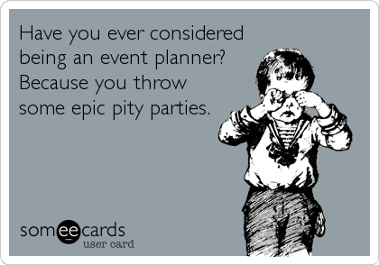 someecards.com - Have you ever considered being an event planner? Because you throw some epic pity parties.
