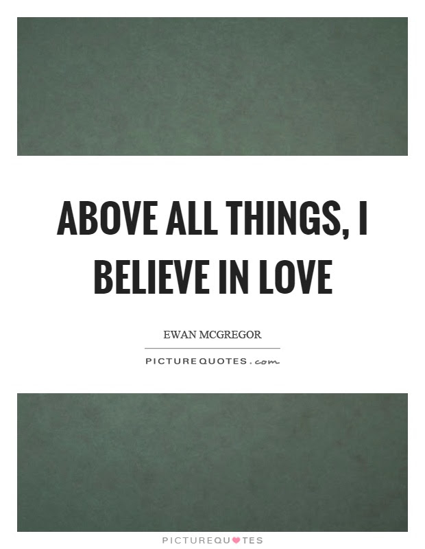 Above All Things I Believe In Love Picture Quotes
