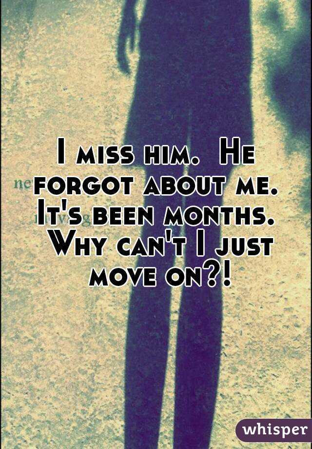 I Miss Him He Forgot About Me Its Been Months Why Cant I Just Move