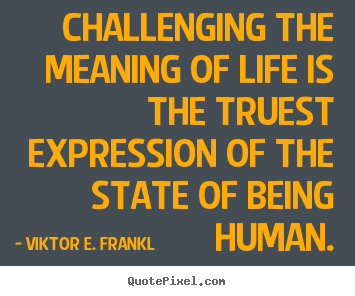 Life Quotes Challenging The Meaning Of Life Is The Truest
