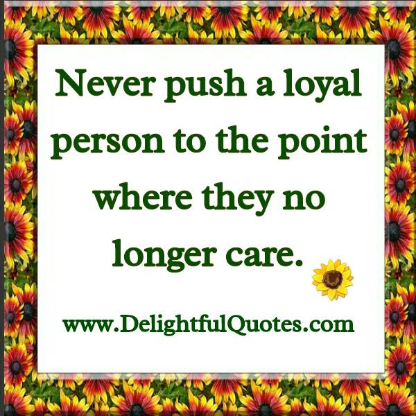 Never Push A Loyal Person Delightful Quotes