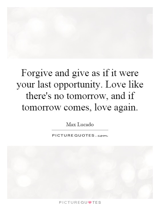 Forgive And Give As If It Were Your Last Opportunity Love Like