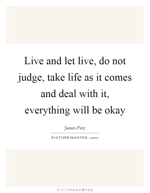 Live And Let Live Do Not Judge Take Life As It Comes And Deal