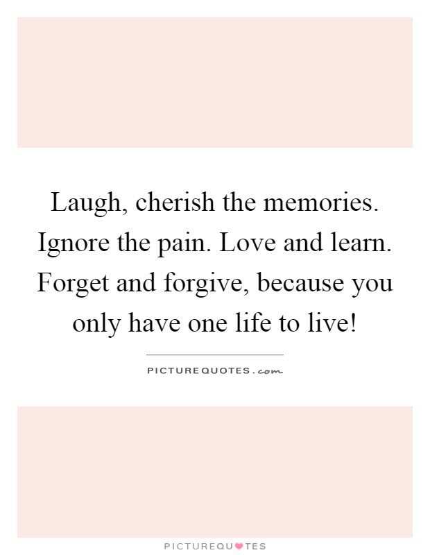 Laugh Cherish The Memories Ignore The Pain Love And Learn