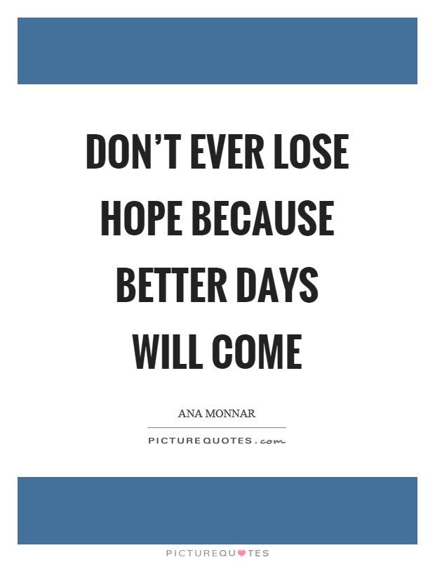 Dont Ever Lose Hope Because Better Days Will Come Picture Quotes