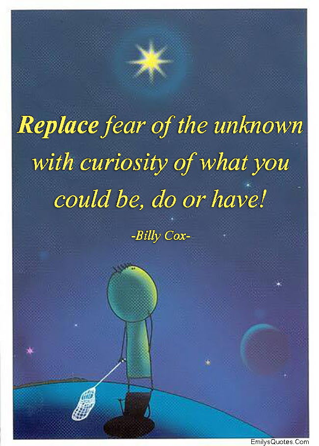 Replace Fear Of The Unknown With Curiosity Of What You Could Be Do
