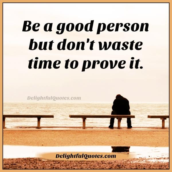 Be A Good Person But Dont Waste Time To Prove It Delightful Quotes