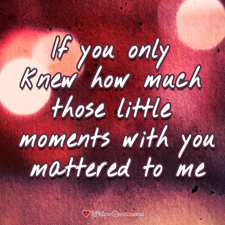 If You Only Knew How Much Those Little Moments With You Mattered To