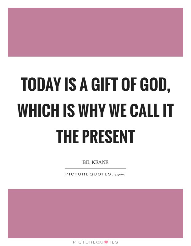 Today Is A Gift Of God Which Is Why We Call It The Present